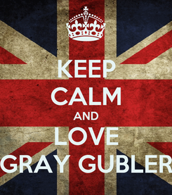 Poster: KEEP CALM AND LOVE GRAY GUBLER