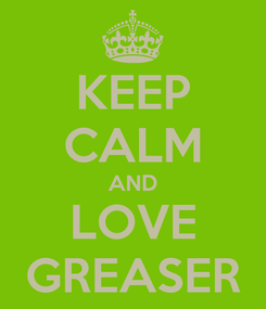 Poster: KEEP CALM AND LOVE GREASER