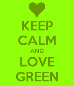 Poster: KEEP CALM AND LOVE GREEN