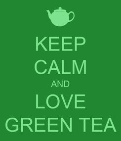 Poster: KEEP CALM AND LOVE GREEN TEA