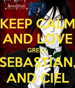 Poster: KEEP CALM AND LOVE GRELL, SEBASTIAN, AND CIEL
