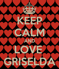 Poster: KEEP CALM AND LOVE  GRISELDA
