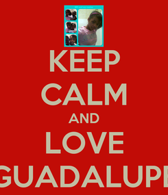 Poster: KEEP CALM AND LOVE GUADALUPE