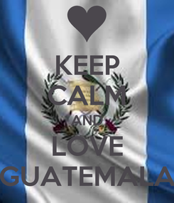 Poster: KEEP CALM AND LOVE GUATEMALA