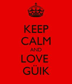 Poster: KEEP CALM AND LOVE  GÜIK