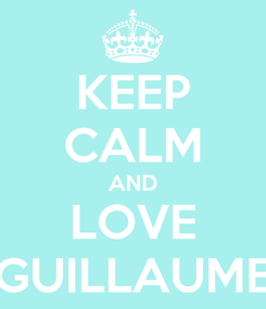 Poster: KEEP CALM AND LOVE GUILLAUME