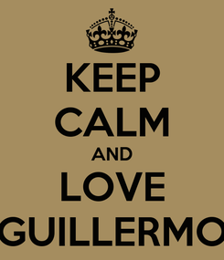 Poster: KEEP CALM AND LOVE GUILLERMO