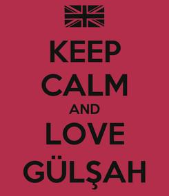 Poster: KEEP CALM AND LOVE GÜLŞAH