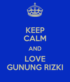 Poster: KEEP CALM AND LOVE GUNUNG RIZKI