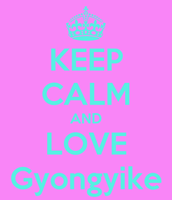 Poster: KEEP CALM AND LOVE Gyongyike