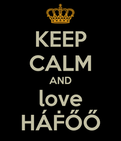 Poster: KEEP CALM AND love HÁḞŐŐ