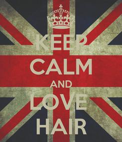 Poster: KEEP CALM AND LOVE  HAIR