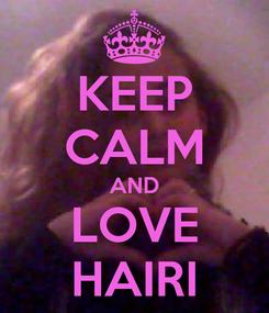 Poster: KEEP CALM AND LOVE HAIRI