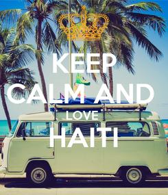 Poster: KEEP CALM AND  LOVE  HAITI