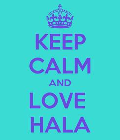 Poster: KEEP CALM AND LOVE  HALA