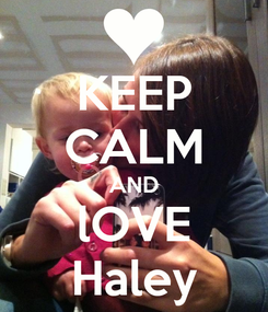 Poster: KEEP CALM AND lOVE Haley