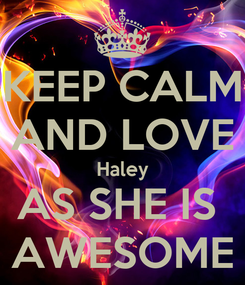 Poster: KEEP CALM AND LOVE Haley AS SHE IS  AWESOME