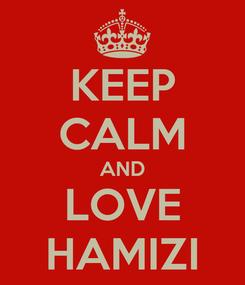 Poster: KEEP CALM AND LOVE HAMIZI