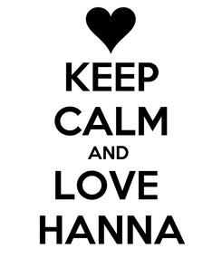 Poster: KEEP CALM AND  LOVE  HANNA