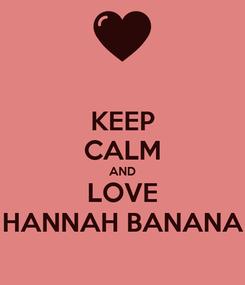 Poster: KEEP CALM AND LOVE HANNAH BANANA