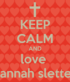 Poster: KEEP CALM AND love  Hannah sletten