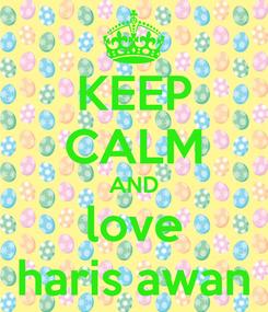Poster: KEEP CALM AND love haris awan