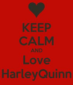 Poster: KEEP CALM AND Love HarleyQuinn