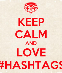 Poster: KEEP CALM AND LOVE #HASHTAGS