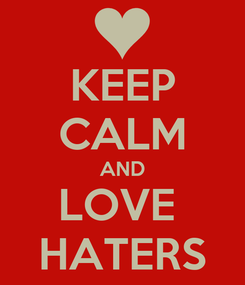 Poster: KEEP CALM AND LOVE  HATERS