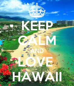 Poster: KEEP CALM AND LOVE  HAWAII