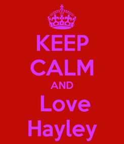 Poster: KEEP CALM AND  Love Hayley