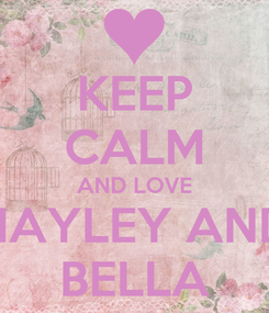 Poster: KEEP CALM AND LOVE HAYLEY AND BELLA