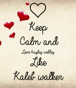 Poster: Keep  Calm and Love hayley webley  Like Kaleb walker