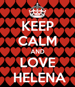 Poster: KEEP CALM AND LOVE  HELENA