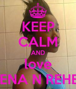 Poster: KEEP CALM AND love HELENA N REHEMA