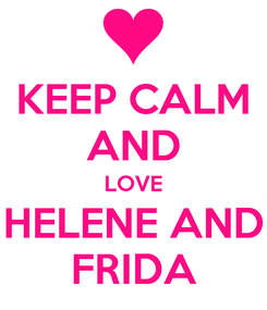 Poster: KEEP CALM AND LOVE HELENE AND FRIDA