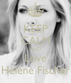 Poster: KEEP CALM AND Love Helene Fischer