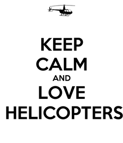 Poster: KEEP CALM AND LOVE  HELICOPTERS