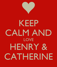 Poster: KEEP CALM AND LOVE HENRY & CATHERINE