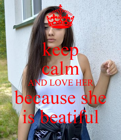 Poster: keep calm AND LOVE HER because she is beatiful