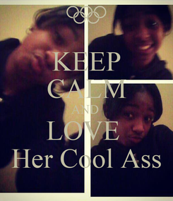 Poster: KEEP CALM AND  LOVE  Her Cool Ass