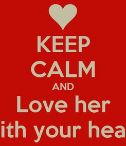 Poster: KEEP CALM AND Love her with your heart