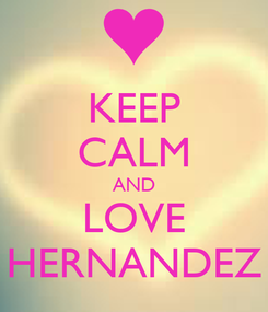 Poster: KEEP CALM AND LOVE HERNANDEZ