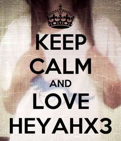 Poster: KEEP CALM AND LOVE HEYAHX3