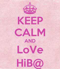Poster: KEEP CALM AND LoVe HiB@