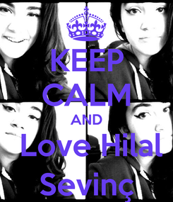 Poster: KEEP CALM AND  Love Hilal Sevinç