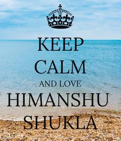 Poster: KEEP CALM AND LOVE HIMANSHU  SHUKLA