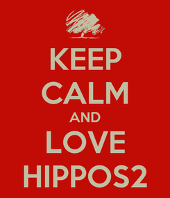 Poster: KEEP CALM AND LOVE HIPPOS2
