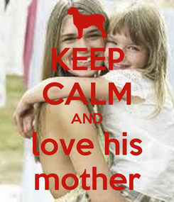Poster: KEEP CALM AND love his mother