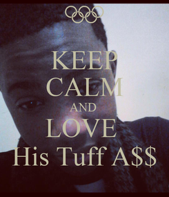 Poster: KEEP CALM AND  LOVE  His Tuff A$$